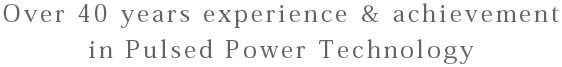 Over 30 years experience & achievement in Pulsed Power Technology